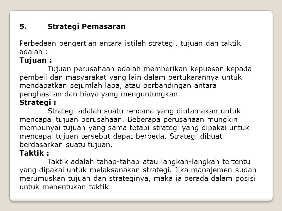 5. Strategi Pemasaran Perbedaan pengertian antara istilah strategi, tujuan dan taktik adalah : Tujuan : Tujuan perusahaan adalah memberikan kepuasan k