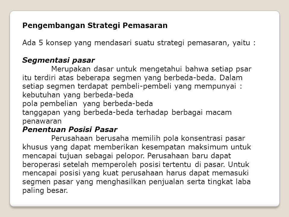 Pengembangan Strategi Pemasaran Ada 5 konsep yang mendasari suatu strategi pemasaran, yaitu : Segmentasi pasar Merupakan dasar untuk mengetahui bahwa