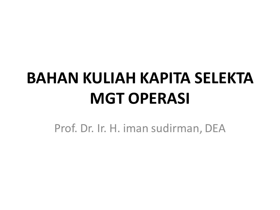 BAHAN KULIAH KAPITA SELEKTA MGT OPERASI Prof. Dr. Ir. H. iman sudirman, DEA