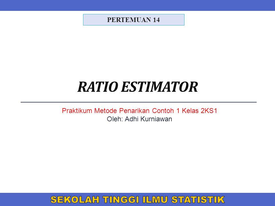 RATIO ESTIMATOR PERTEMUAN 14 Praktikum Metode Penarikan Contoh 1 Kelas 2KS1 Oleh: Adhi Kurniawan