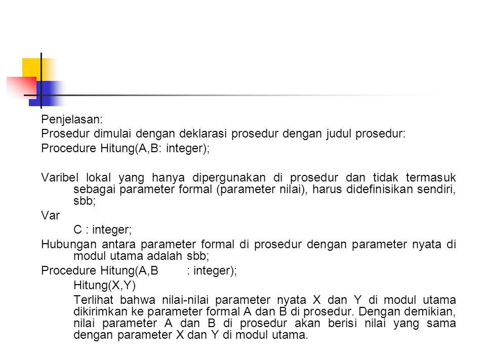 Penjelasan: Prosedur dimulai dengan deklarasi prosedur dengan judul prosedur: Procedure Hitung(A,B: integer); Varibel lokal yang hanya dipergunakan di