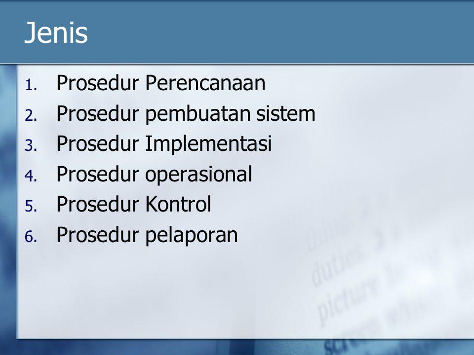 Jenis 1. Prosedur Perencanaan 2. Prosedur pembuatan sistem 3. Prosedur Implementasi 4. Prosedur operasional 5. Prosedur Kontrol 6. Prosedur pelaporan