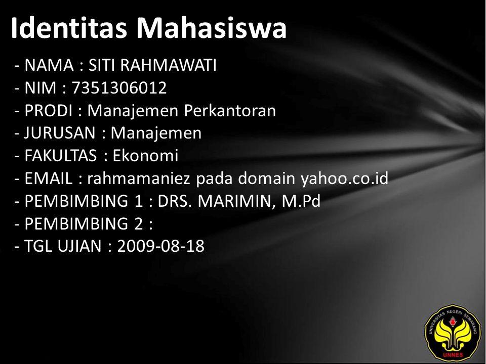 Identitas Mahasiswa - NAMA : SITI RAHMAWATI - NIM : 7351306012 - PRODI : Manajemen Perkantoran - JURUSAN : Manajemen - FAKULTAS : Ekonomi - EMAIL : rahmamaniez pada domain yahoo.co.id - PEMBIMBING 1 : DRS.