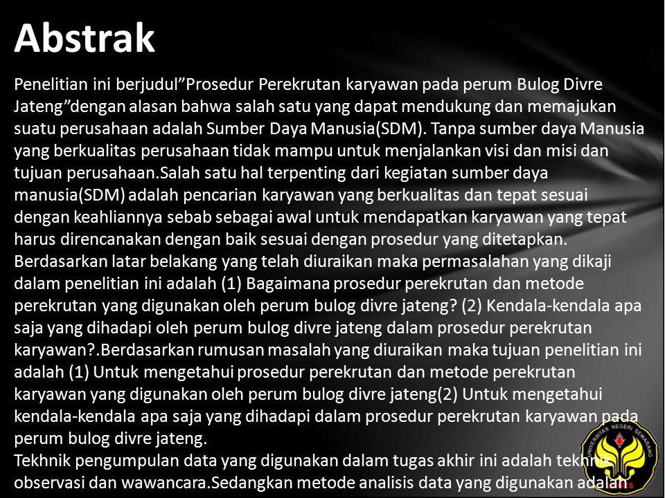Abstrak Penelitian ini berjudul Prosedur Perekrutan karyawan pada perum Bulog Divre Jateng dengan alasan bahwa salah satu yang dapat mendukung dan memajukan suatu perusahaan adalah Sumber Daya Manusia(SDM).