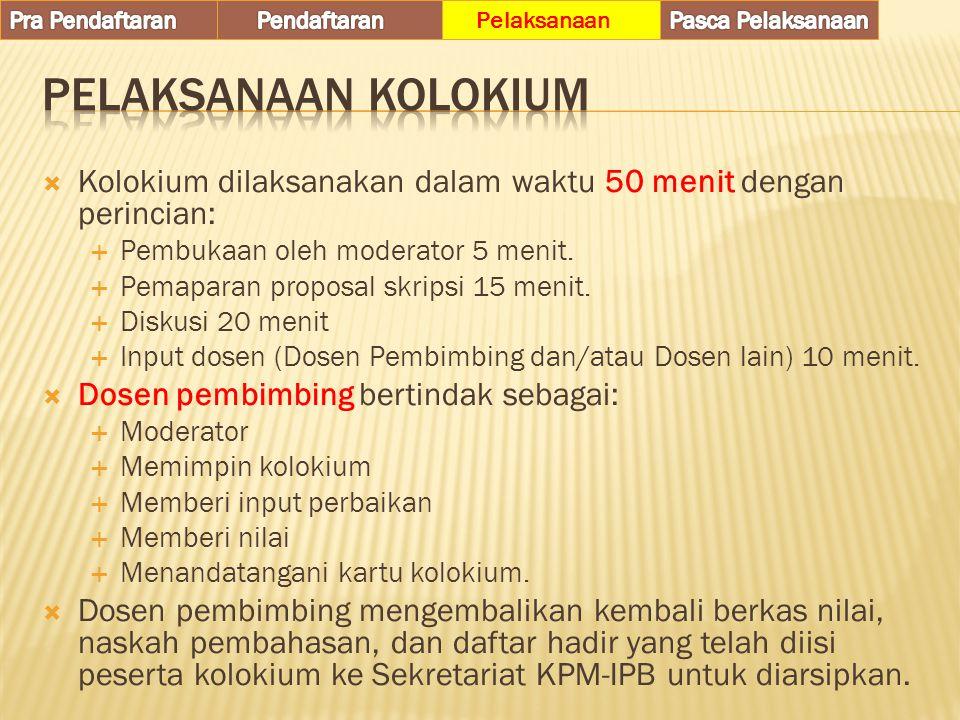  Kolokium dilaksanakan dalam waktu 50 menit dengan perincian:  Pembukaan oleh moderator 5 menit.  Pemaparan proposal skripsi 15 menit.  Diskusi 20
