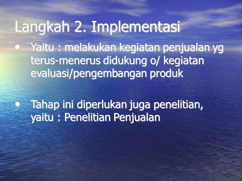 Langkah 2. Implementasi Yaitu : melakukan kegiatan penjualan yg terus-menerus didukung o/ kegiatan evaluasi/pengembangan produk Yaitu : melakukan kegi