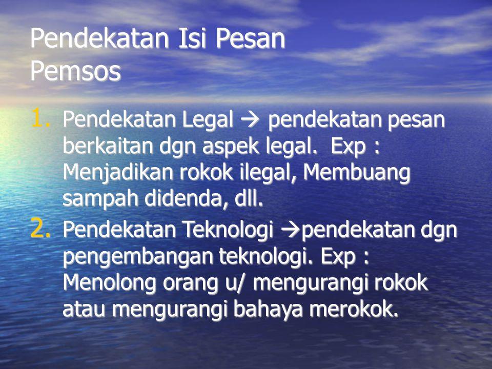 Pendekatan Isi Pesan Pemsos 1. Pendekatan Legal  pendekatan pesan berkaitan dgn aspek legal. Exp : Menjadikan rokok ilegal, Membuang sampah didenda,