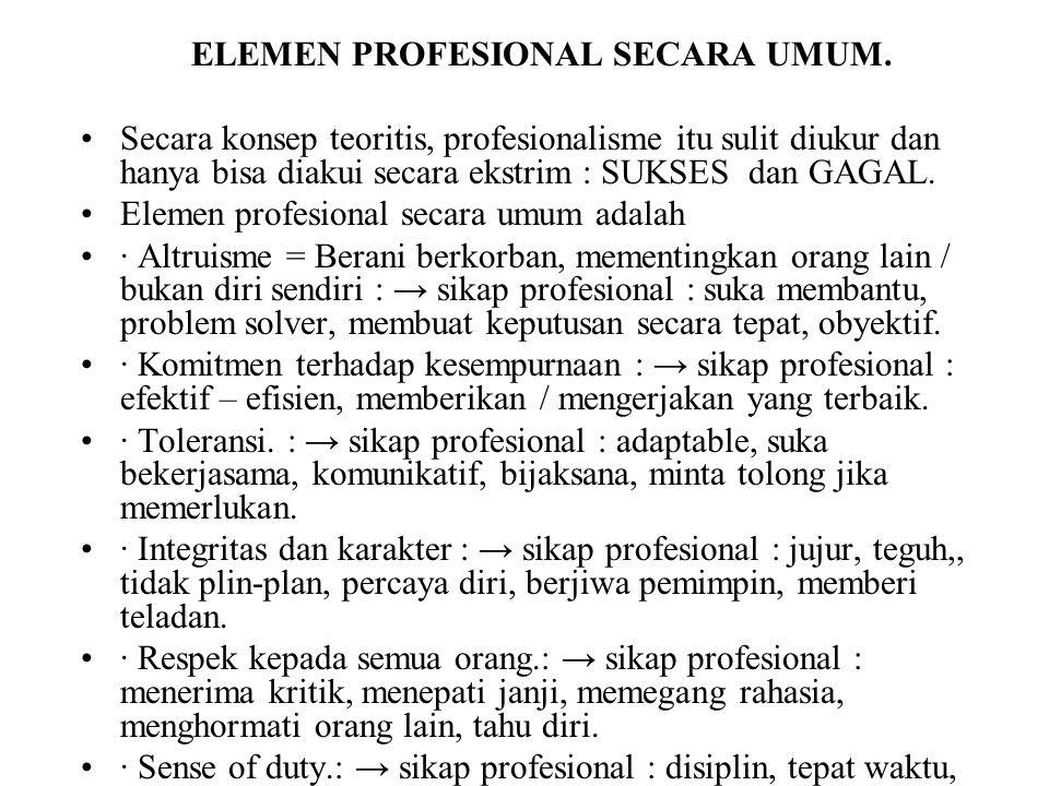 ELEMEN PROFESIONAL SECARA UMUM. Secara konsep teoritis, profesionalisme itu sulit diukur dan hanya bisa diakui secara ekstrim : SUKSES dan GAGAL. Elem