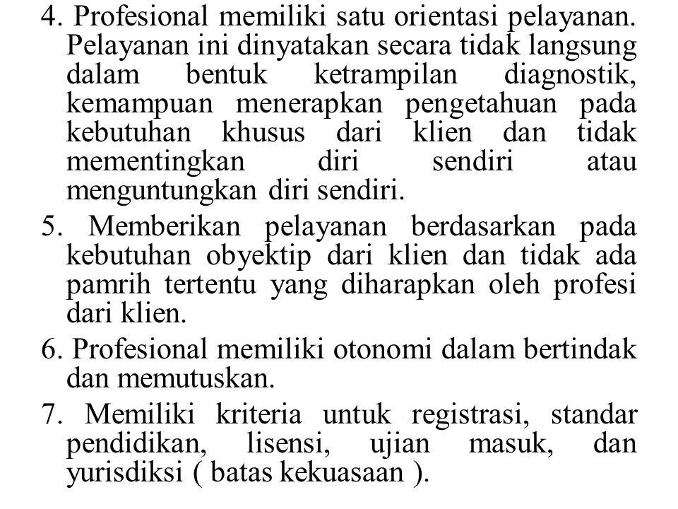 4. Profesional memiliki satu orientasi pelayanan. Pelayanan ini dinyatakan secara tidak langsung dalam bentuk ketrampilan diagnostik, kemampuan menera
