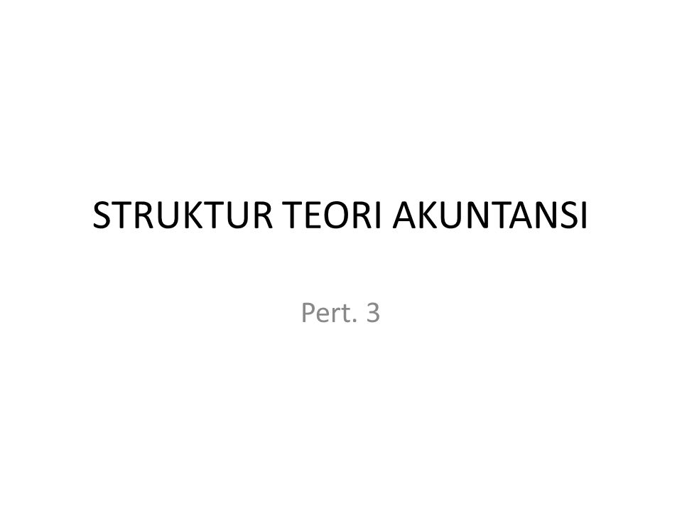 STRUKTUR TEORI AKUNTANSI Pert. 3