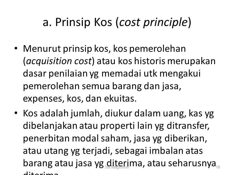 a. Prinsip Kos (cost principle) Menurut prinsip kos, kos pemerolehan (acquisition cost) atau kos historis merupakan dasar penilaian yg memadai utk men