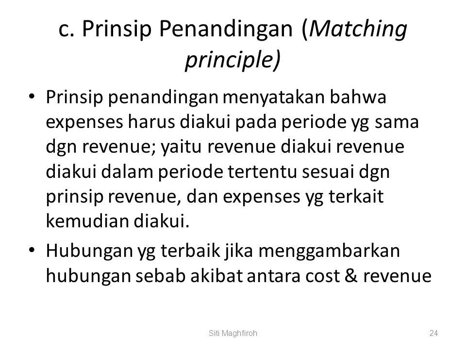 c. Prinsip Penandingan (Matching principle) Prinsip penandingan menyatakan bahwa expenses harus diakui pada periode yg sama dgn revenue; yaitu revenue