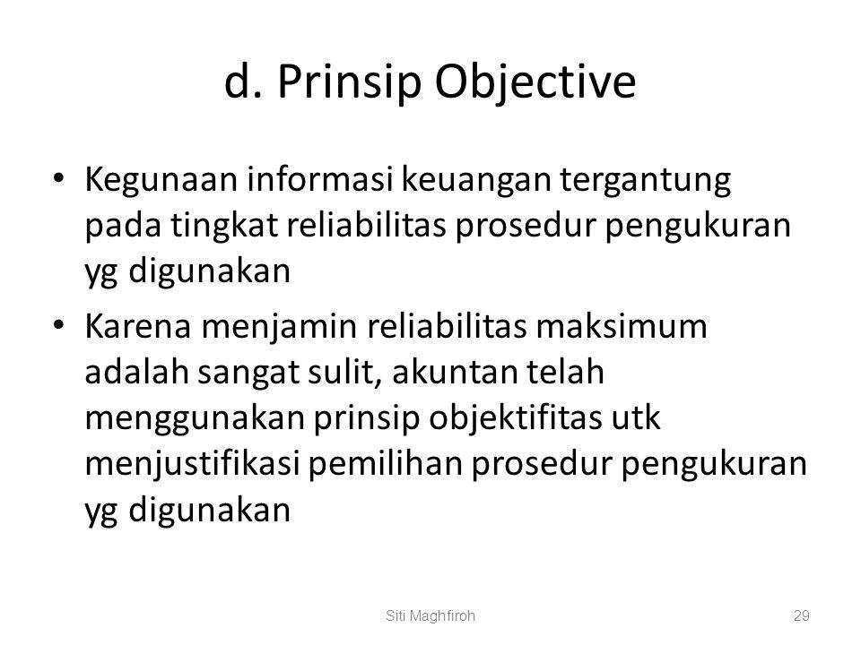 d. Prinsip Objective Kegunaan informasi keuangan tergantung pada tingkat reliabilitas prosedur pengukuran yg digunakan Karena menjamin reliabilitas ma