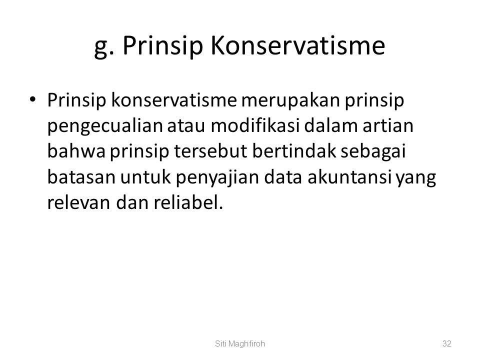 g. Prinsip Konservatisme Prinsip konservatisme merupakan prinsip pengecualian atau modifikasi dalam artian bahwa prinsip tersebut bertindak sebagai ba
