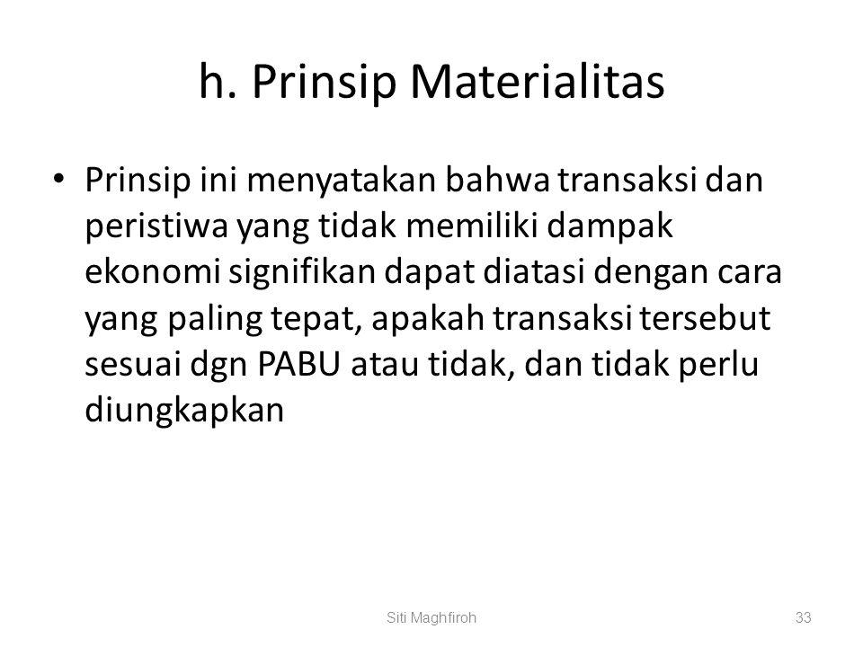 h. Prinsip Materialitas Prinsip ini menyatakan bahwa transaksi dan peristiwa yang tidak memiliki dampak ekonomi signifikan dapat diatasi dengan cara y