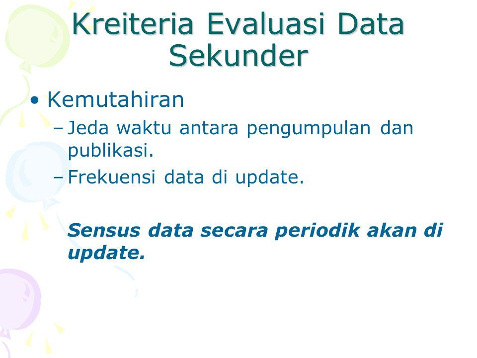 Kreiteria Evaluasi Data Sekunder Kemutahiran –Jeda waktu antara pengumpulan dan publikasi. –Frekuensi data di update. Sensus data secara periodik akan