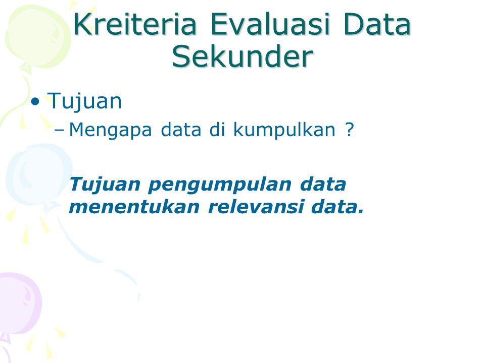 Kreiteria Evaluasi Data Sekunder Tujuan –Mengapa data di kumpulkan ? Tujuan pengumpulan data menentukan relevansi data.