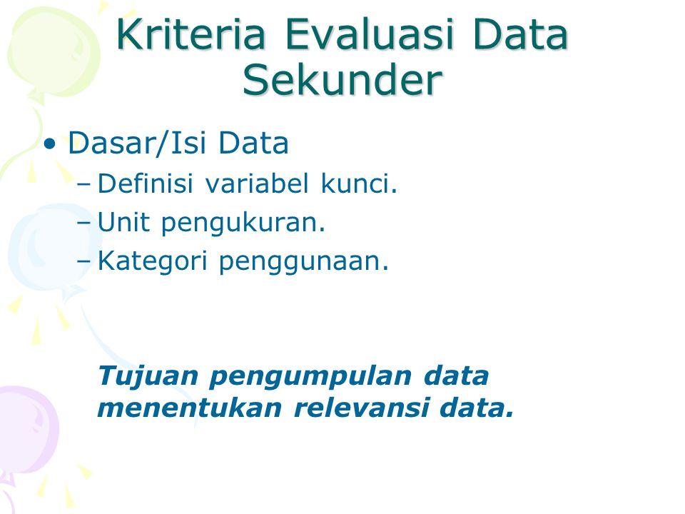 Kriteria Evaluasi Data Sekunder Dasar/Isi Data –Definisi variabel kunci. –Unit pengukuran. –Kategori penggunaan. Tujuan pengumpulan data menentukan re