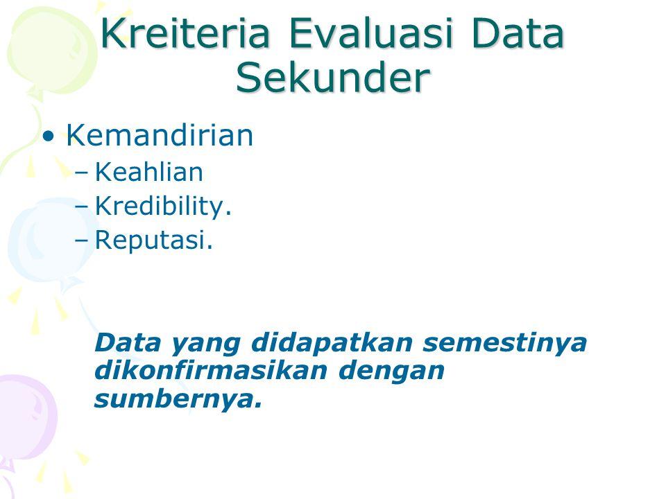 Kreiteria Evaluasi Data Sekunder Kemandirian –Keahlian –Kredibility. –Reputasi. Data yang didapatkan semestinya dikonfirmasikan dengan sumbernya.