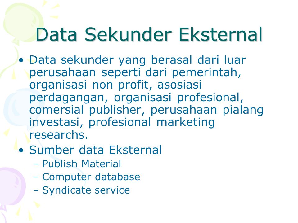 Data Sekunder Eksternal Data sekunder yang berasal dari luar perusahaan seperti dari pemerintah, organisasi non profit, asosiasi perdagangan, organisa