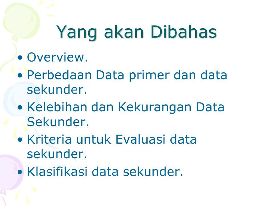 Yang akan Dibahas Overview. Perbedaan Data primer dan data sekunder. Kelebihan dan Kekurangan Data Sekunder. Kriteria untuk Evaluasi data sekunder. Kl