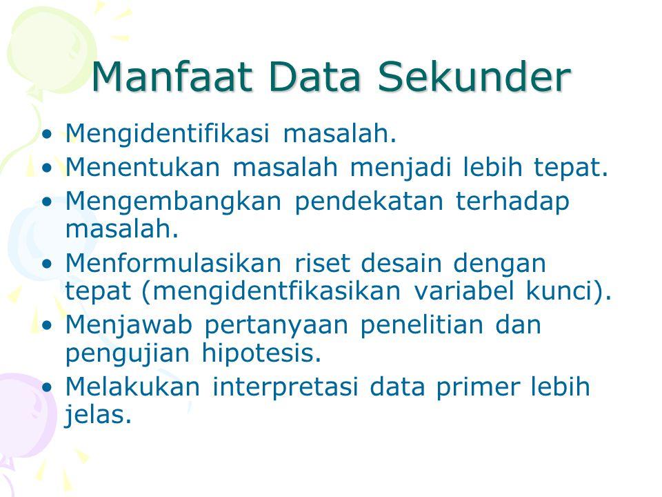 Manfaat Data Sekunder Mengidentifikasi masalah. Menentukan masalah menjadi lebih tepat. Mengembangkan pendekatan terhadap masalah. Menformulasikan ris