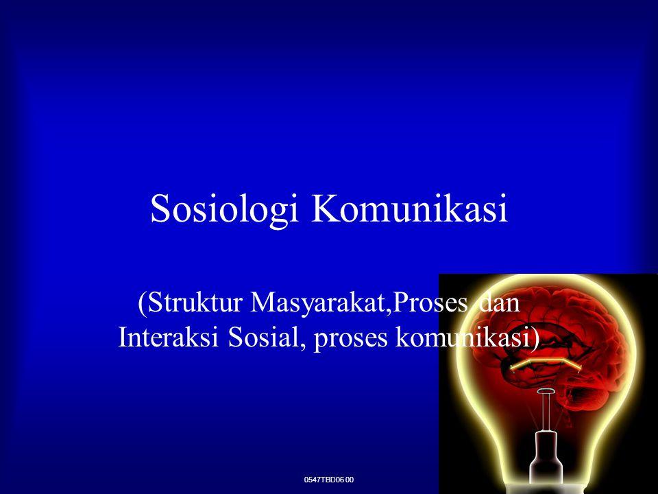 0547TBD06 00 Sosiologi Komunikasi (Struktur Masyarakat,Proses dan Interaksi Sosial, proses komunikasi)