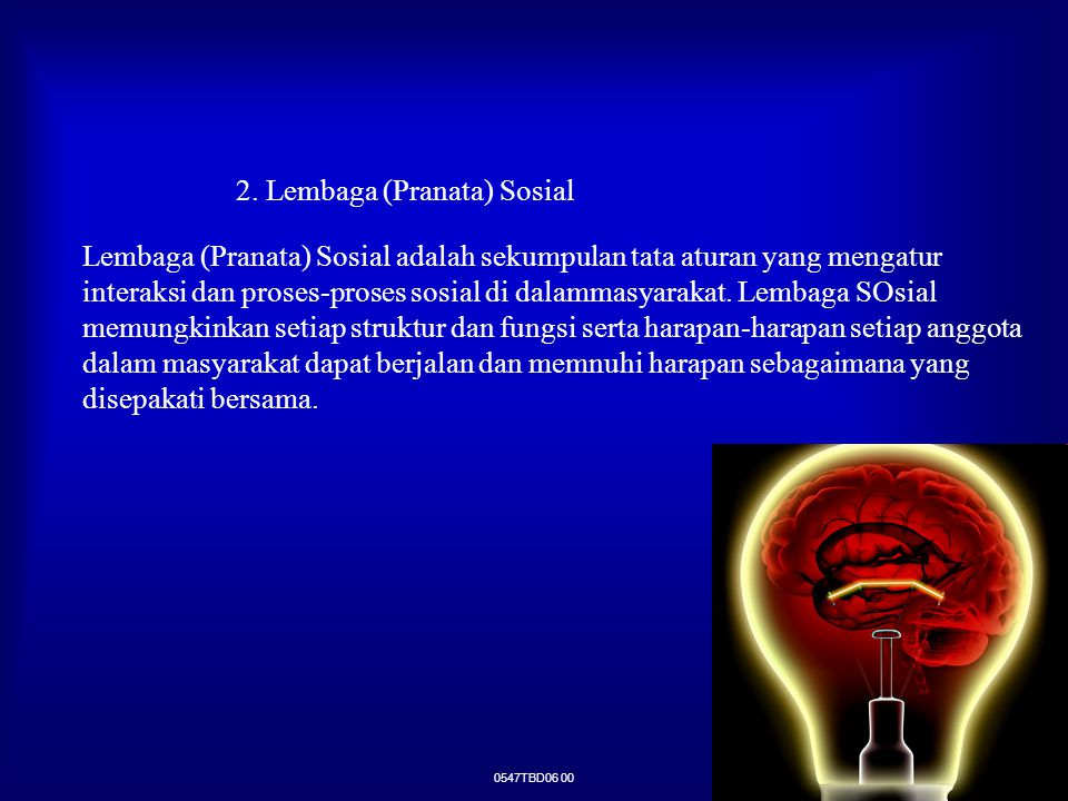 0547TBD06 00 2. Lembaga (Pranata) Sosial Lembaga (Pranata) Sosial adalah sekumpulan tata aturan yang mengatur interaksi dan proses-proses sosial di da