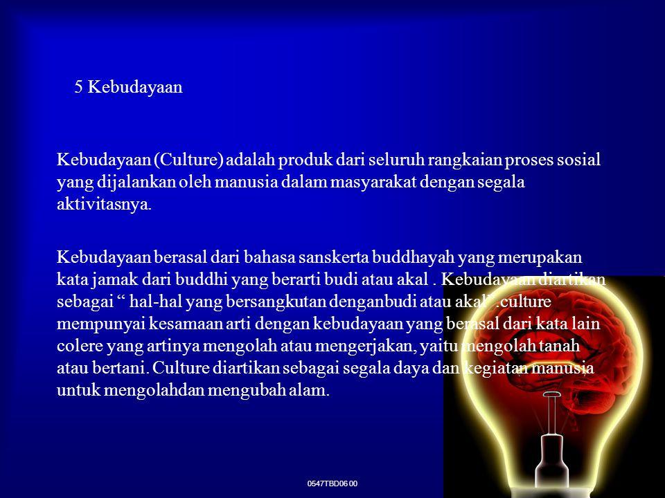0547TBD06 00 5 Kebudayaan Kebudayaan (Culture) adalah produk dari seluruh rangkaian proses sosial yang dijalankan oleh manusia dalam masyarakat dengan