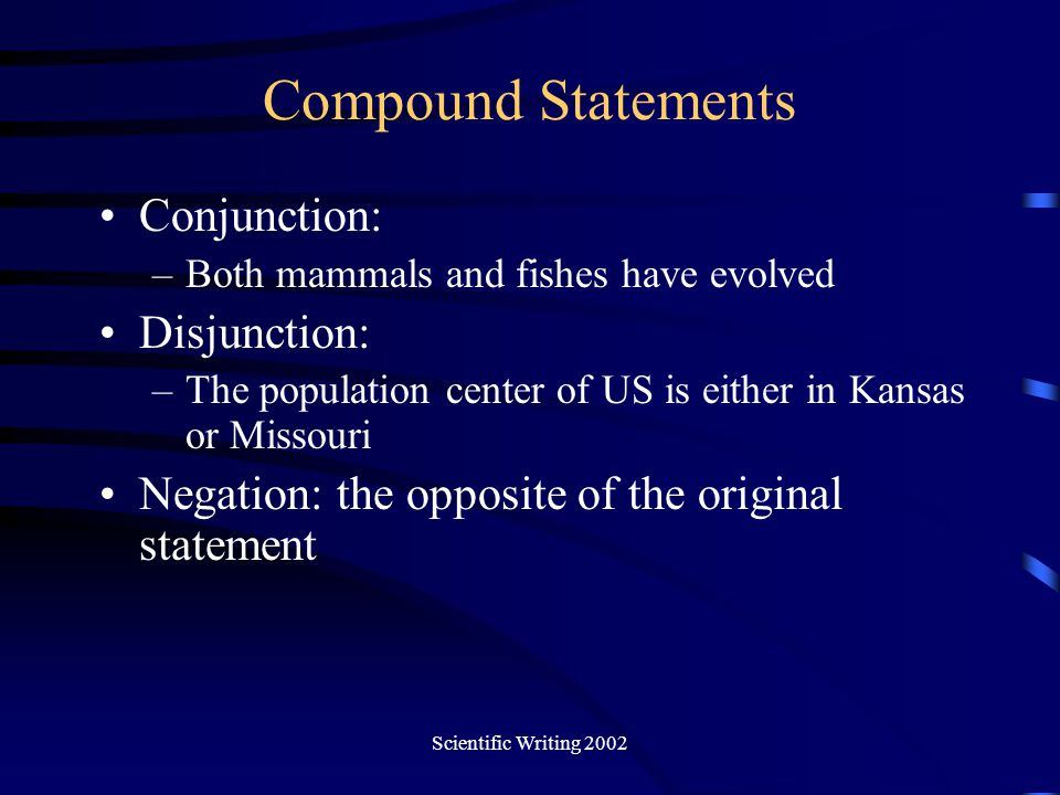 Scientific Writing 2002 Compound Statements Conjunction: –Both mammals and fishes have evolved Disjunction: –The population center of US is either in