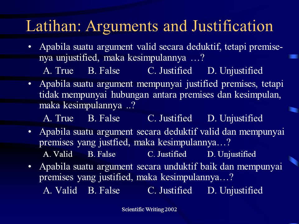 Scientific Writing 2002 Latihan: Arguments and Justification Apabila suatu argument valid secara deduktif, tetapi premise- nya unjustified, maka kesim