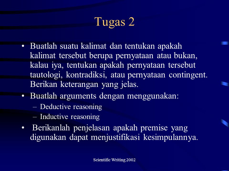 Scientific Writing 2002 Tugas 2 Buatlah suatu kalimat dan tentukan apakah kalimat tersebut berupa pernyataan atau bukan, kalau iya, tentukan apakah pernyataan tersebut tautologi, kontradiksi, atau pernyataan contingent.