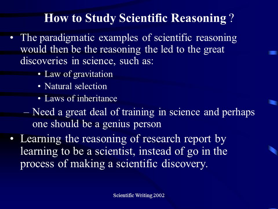 Scientific Writing 2002 Tactic for Studying Scientific Reasoning Obtain general ideas Read actively and critically Try to formulate explicit questions about you don't understand Look for answers to your questions in the text Find examples which can help you grasp the ideas Work on exercises