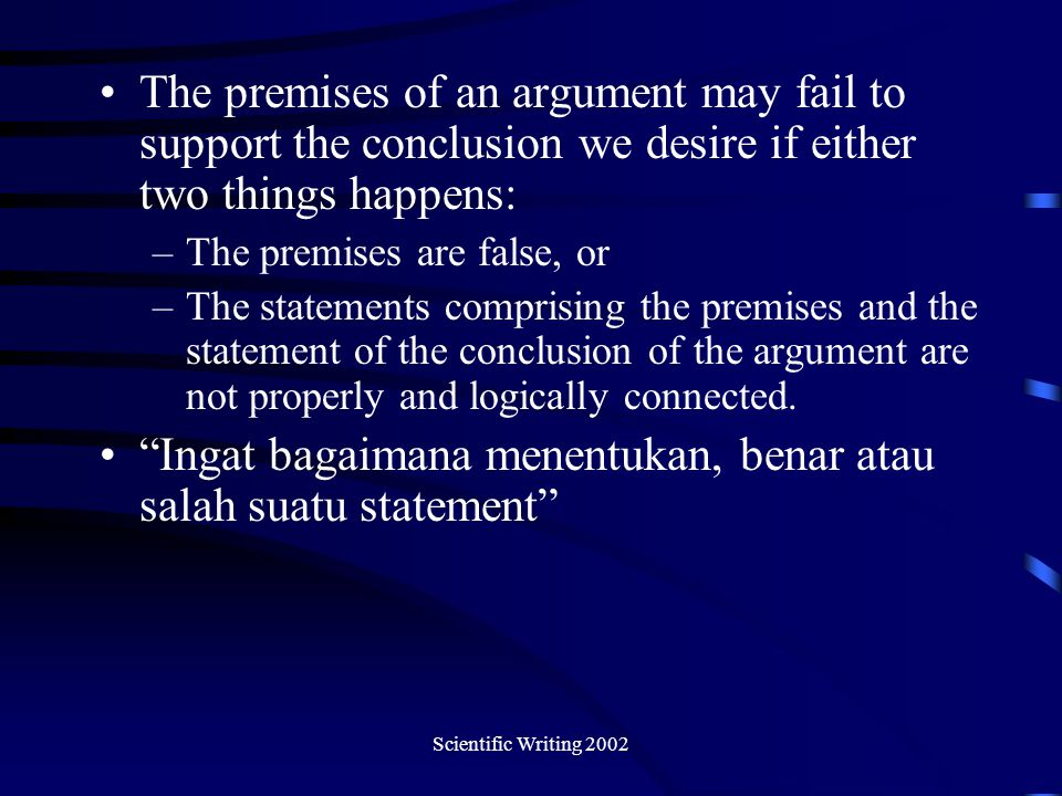 Scientific Writing 2002 The premises of an argument may fail to support the conclusion we desire if either two things happens: –The premises are false
