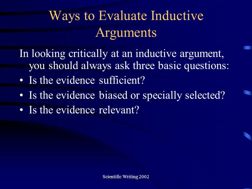 Scientific Writing 2002 Ways to Evaluate Inductive Arguments In looking critically at an inductive argument, you should always ask three basic questio