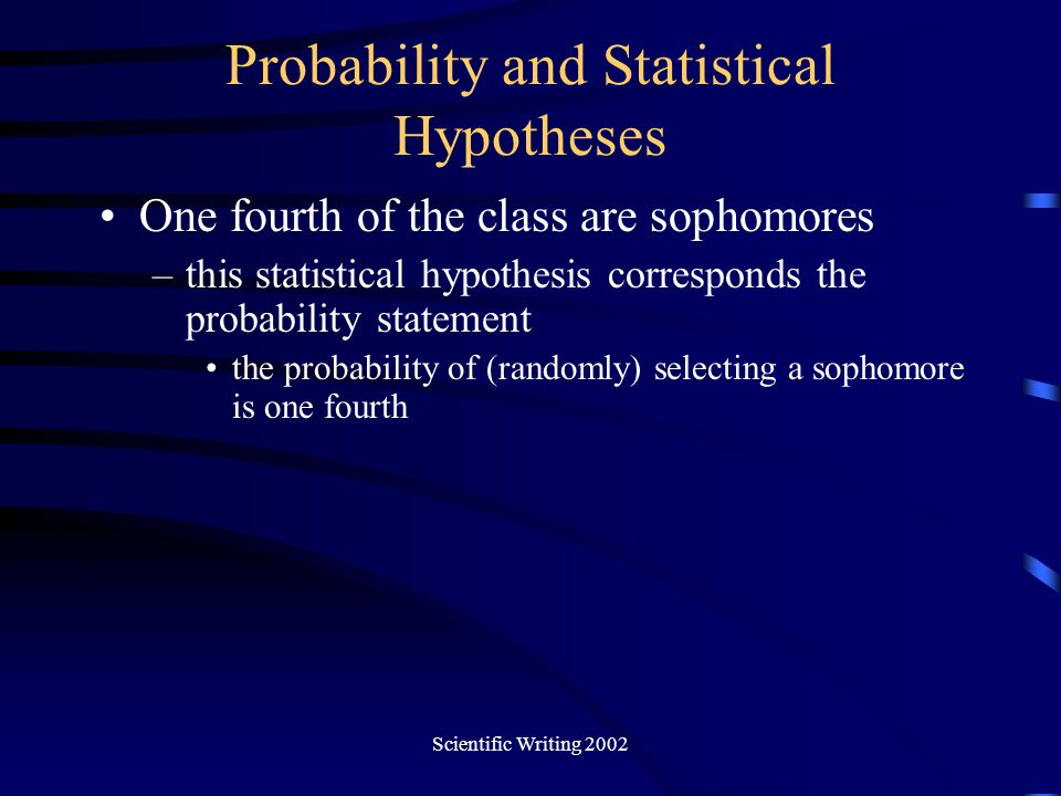 Scientific Writing 2002 Probability and Statistical Hypotheses One fourth of the class are sophomores –this statistical hypothesis corresponds the pro
