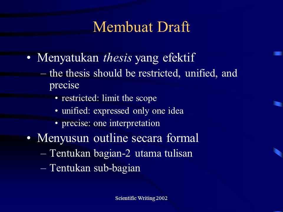 Scientific Writing 2002 Membuat Draft Menyatukan thesis yang efektif –the thesis should be restricted, unified, and precise restricted: limit the scop