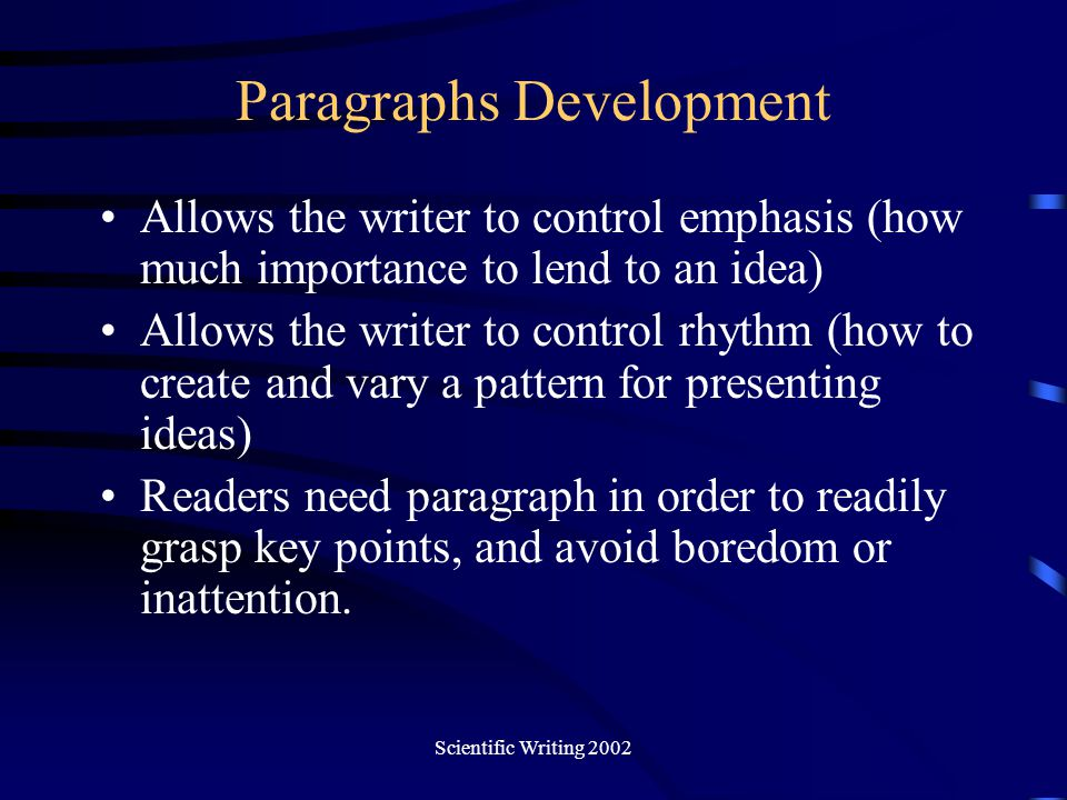 Scientific Writing 2002 Paragraphs Development Allows the writer to control emphasis (how much importance to lend to an idea) Allows the writer to con