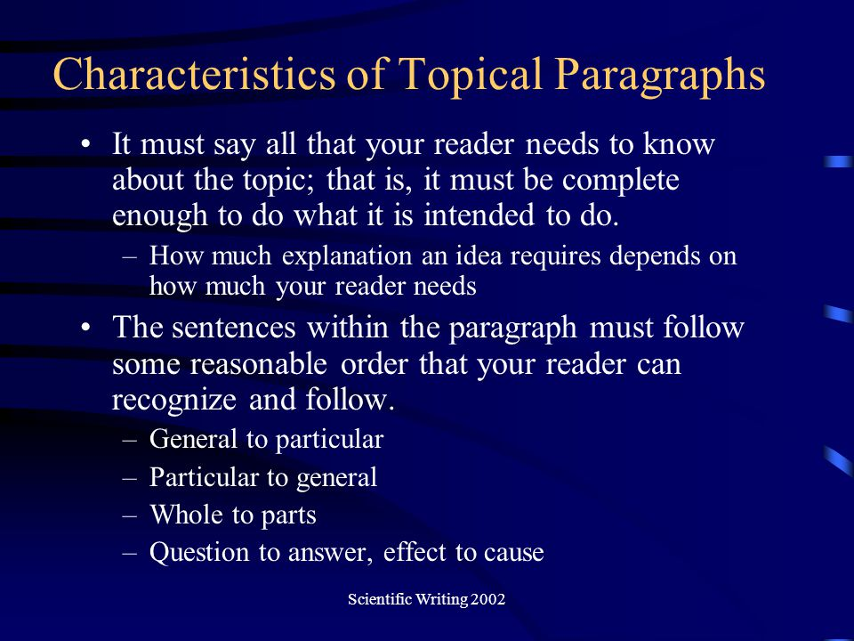 Scientific Writing 2002 Characteristics of Topical Paragraphs It must say all that your reader needs to know about the topic; that is, it must be comp