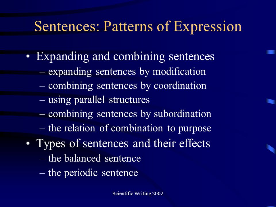 Scientific Writing 2002 Sentences: Patterns of Expression Expanding and combining sentences –expanding sentences by modification –combining sentences