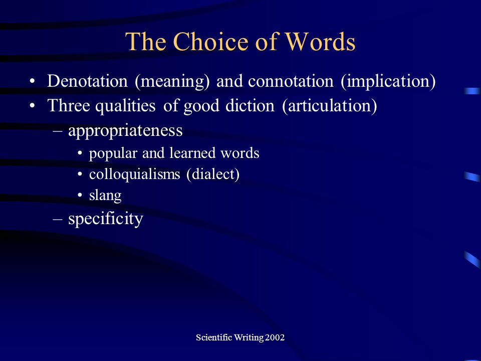 Scientific Writing 2002 The Choice of Words Denotation (meaning) and connotation (implication) Three qualities of good diction (articulation) –appropr