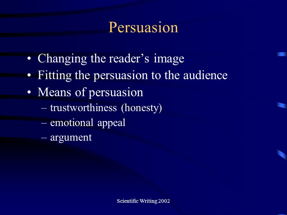 Scientific Writing 2002 Persuasion Changing the reader's image Fitting the persuasion to the audience Means of persuasion –trustworthiness (honesty) –
