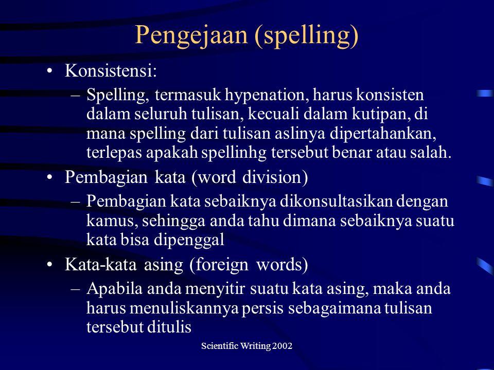 Scientific Writing 2002 Pengejaan (spelling) Konsistensi: –Spelling, termasuk hypenation, harus konsisten dalam seluruh tulisan, kecuali dalam kutipan, di mana spelling dari tulisan aslinya dipertahankan, terlepas apakah spellinhg tersebut benar atau salah.