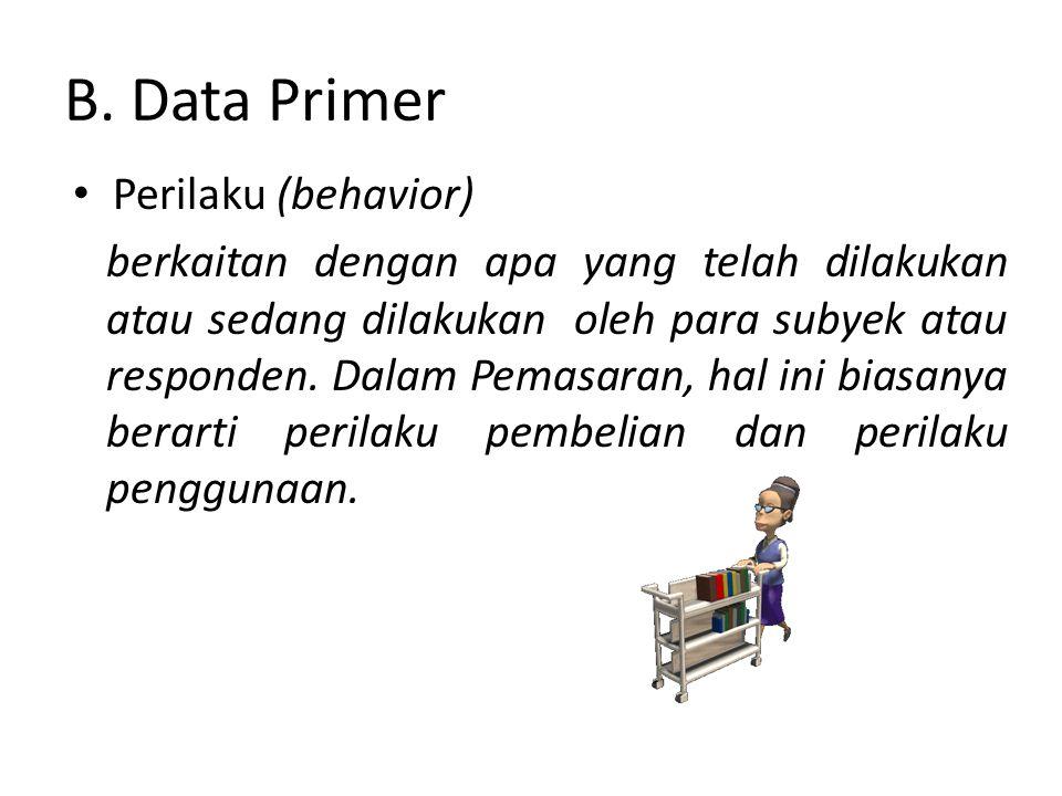 B. Data Primer Perilaku (behavior) berkaitan dengan apa yang telah dilakukan atau sedang dilakukan oleh para subyek atau responden. Dalam Pemasaran, h