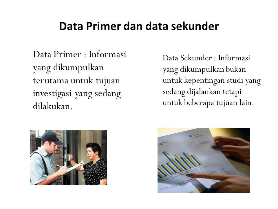 Data Primer dan data sekunder Data Primer : Informasi yang dikumpulkan terutama untuk tujuan investigasi yang sedang dilakukan. Data Sekunder : Inform