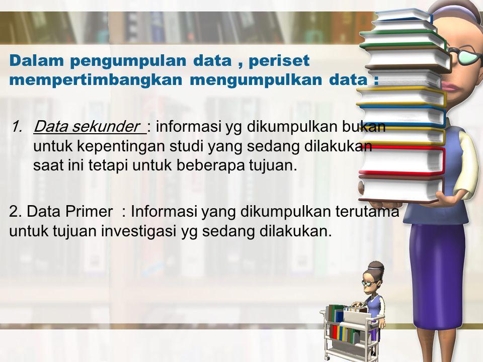 Dalam pengumpulan data, periset mempertimbangkan mengumpulkan data : 1.Data sekunder : informasi yg dikumpulkan bukan untuk kepentingan studi yang sed