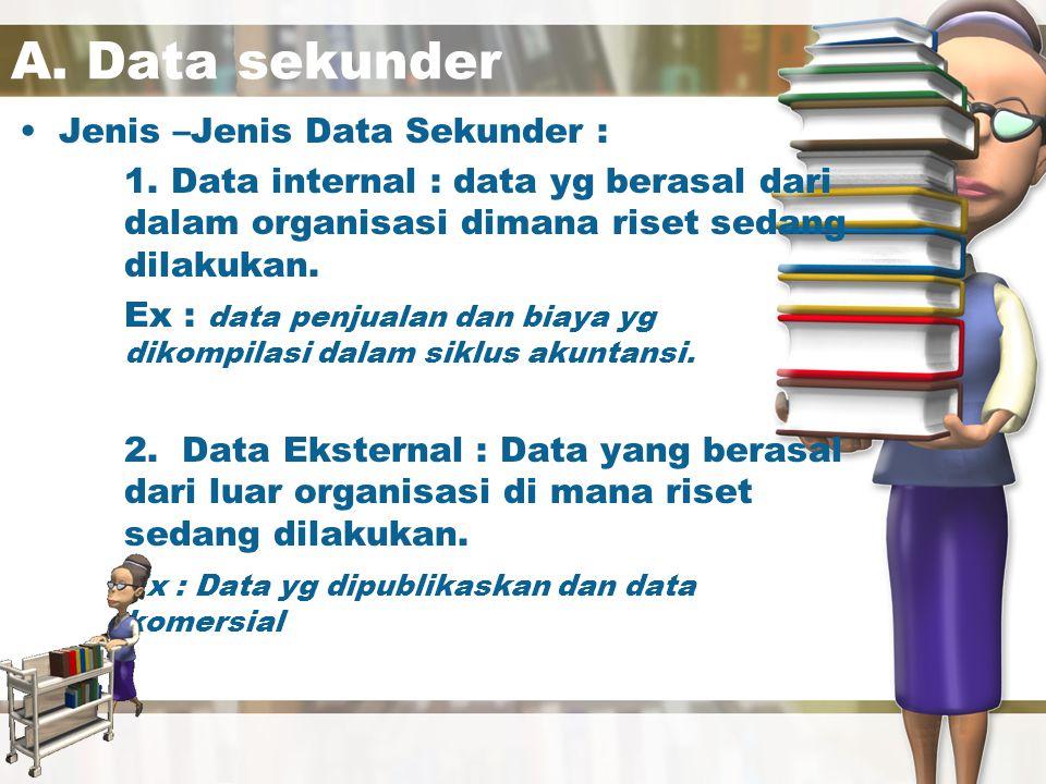 Jenis-jenis data sekunder Data sekunder Internal Ekstenal Faktur penjualan Laporan tenaga penjual Kartu garansi BPS Badan pemerintahan Catatan keuangan Dipublikasikan Komersial Data kesan iklan Data Audit Toko Data Geodemografi