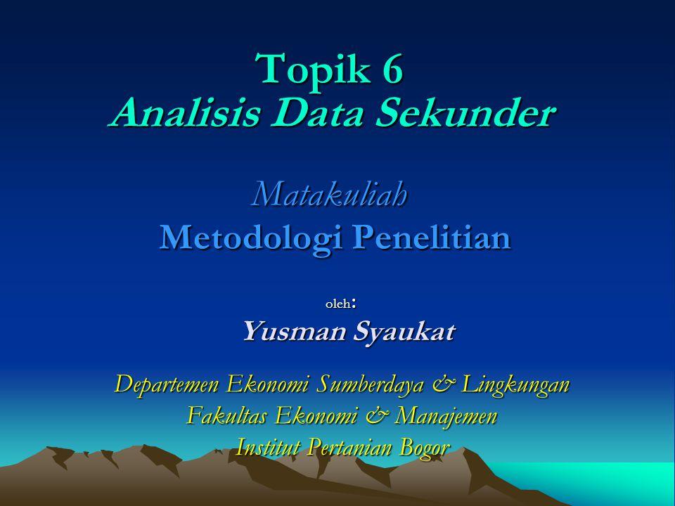 Topik 6 Analisis Data Sekunder Matakuliah Metodologi Penelitian oleh : Yusman Syaukat Yusman Syaukat Departemen Ekonomi Sumberdaya & Lingkungan Fakult