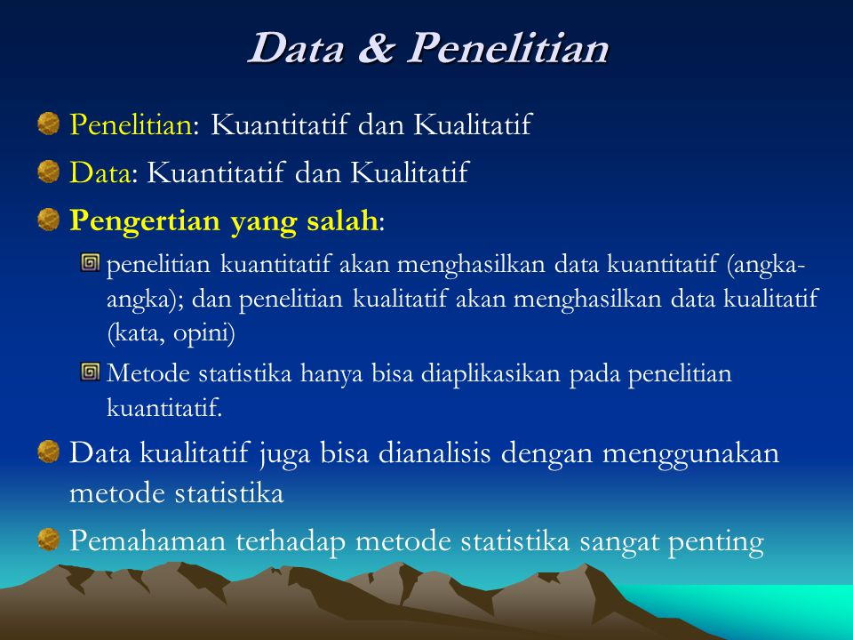 Data & Penelitian Penelitian: Kuantitatif dan Kualitatif Data: Kuantitatif dan Kualitatif Pengertian yang salah: penelitian kuantitatif akan menghasilkan data kuantitatif (angka- angka); dan penelitian kualitatif akan menghasilkan data kualitatif (kata, opini) Metode statistika hanya bisa diaplikasikan pada penelitian kuantitatif.