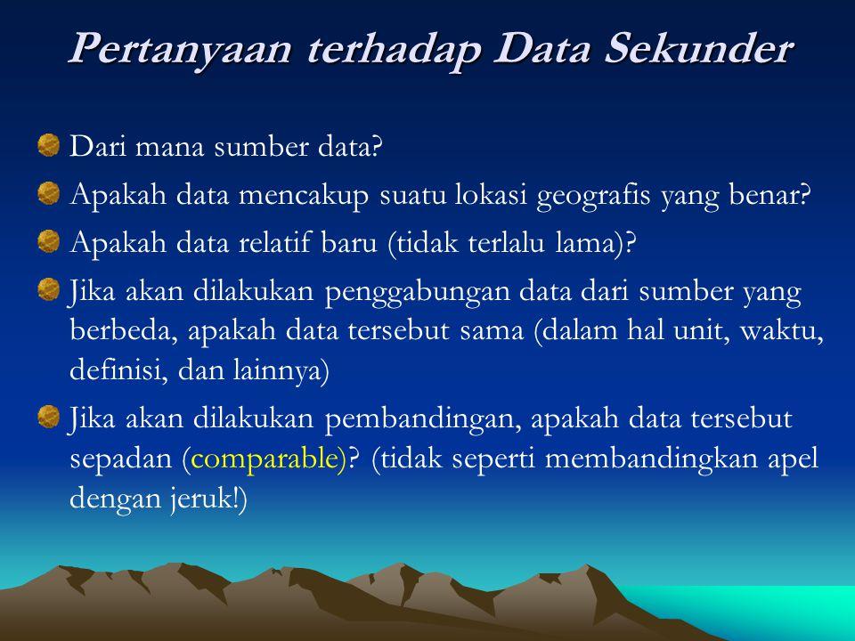 Pertanyaan terhadap Data Sekunder Dari mana sumber data? Apakah data mencakup suatu lokasi geografis yang benar? Apakah data relatif baru (tidak terla